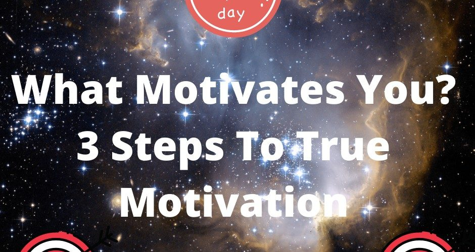 What Motivates You? 3 Steps To True Motivation
