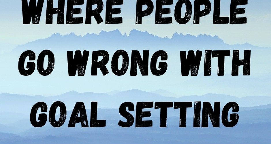 Where People Go Wrong With Goal Setting